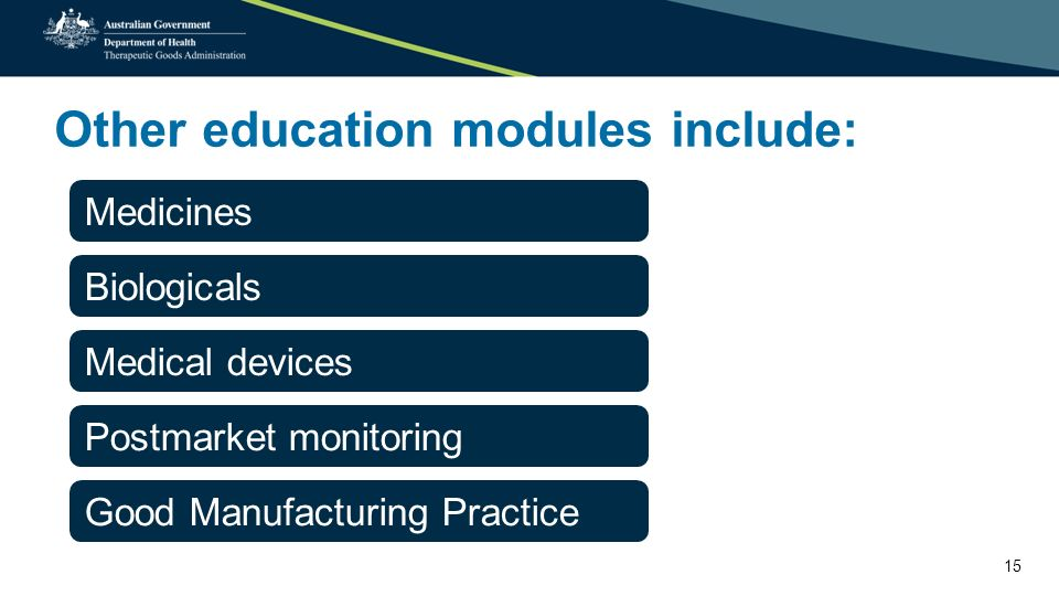 Other education modules include: Medicines Biologicals Medical devices Postmarket monitoring Good Manufacturing Practice 15