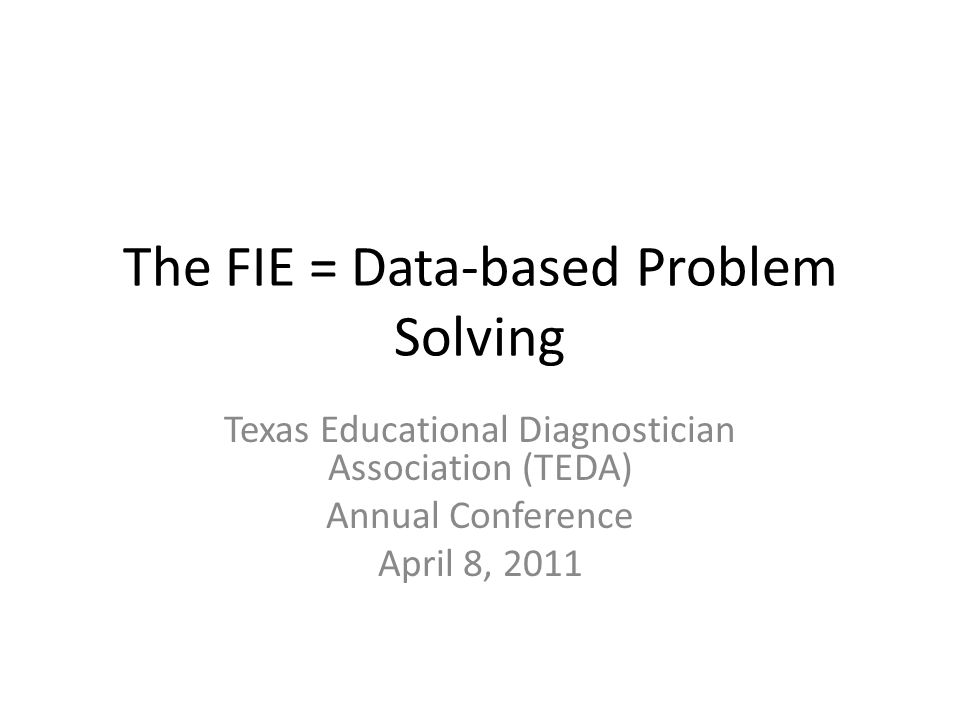 The FIE = Data-based Problem Solving Texas Educational Diagnostician Association (TEDA) Annual Conference April 8, 2011