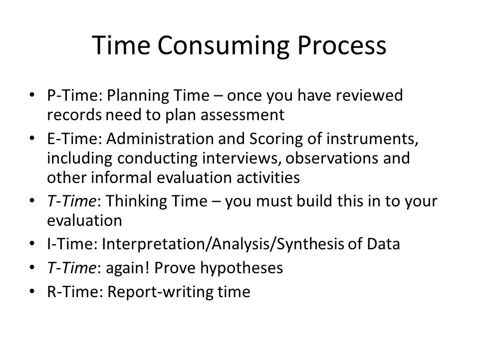 Time Consuming Process P-Time: Planning Time – once you have reviewed records need to plan assessment E-Time: Administration and Scoring of instruments, including conducting interviews, observations and other informal evaluation activities T-Time: Thinking Time – you must build this in to your evaluation I-Time: Interpretation/Analysis/Synthesis of Data T-Time: again.