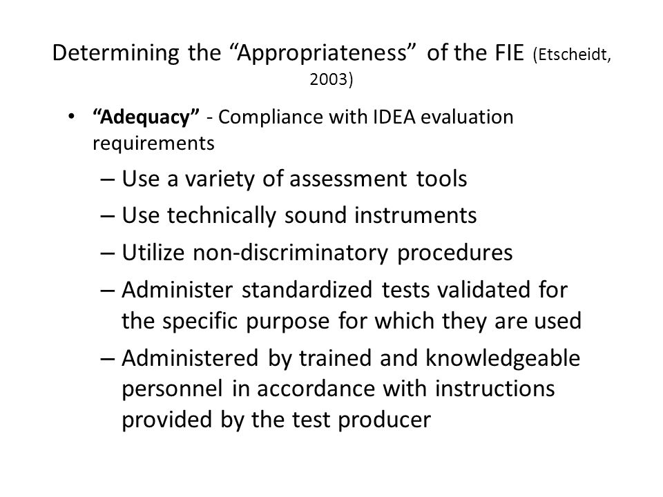 Determining the Appropriateness of the FIE (Etscheidt, 2003) Adequacy - Compliance with IDEA evaluation requirements – Use a variety of assessment tools – Use technically sound instruments – Utilize non-discriminatory procedures – Administer standardized tests validated for the specific purpose for which they are used – Administered by trained and knowledgeable personnel in accordance with instructions provided by the test producer