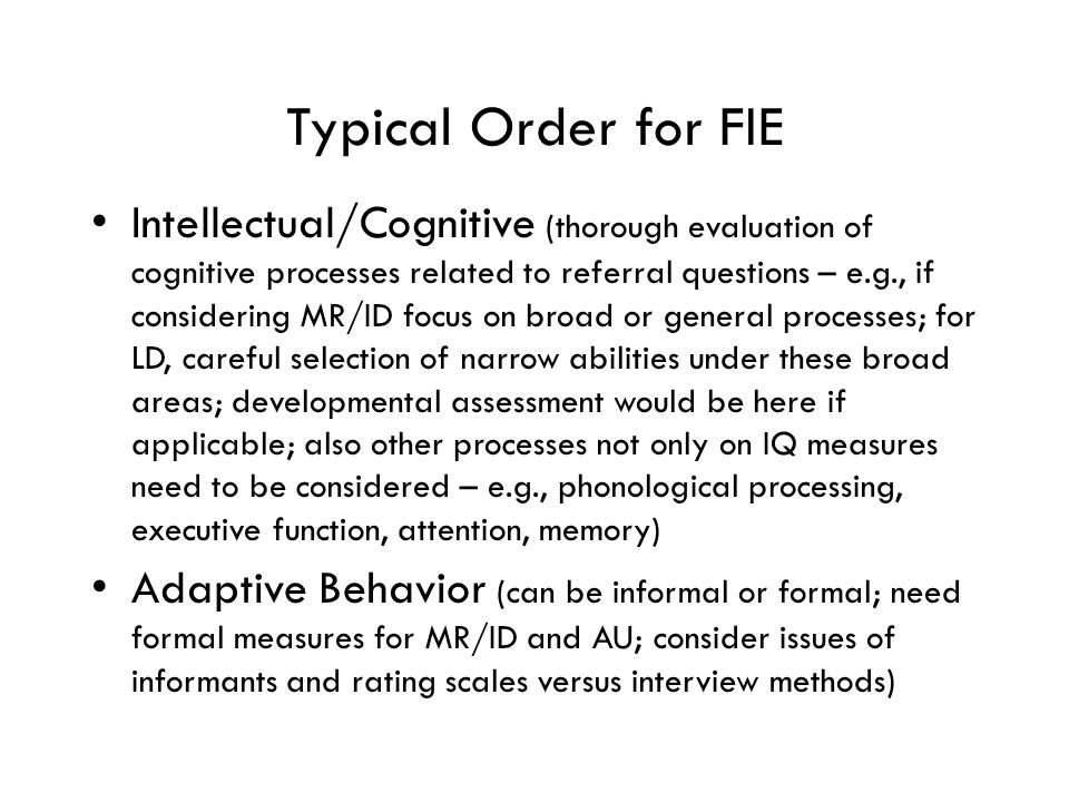 Typical Order for FIE Intellectual/Cognitive (thorough evaluation of cognitive processes related to referral questions – e.g., if considering MR/ID focus on broad or general processes; for LD, careful selection of narrow abilities under these broad areas; developmental assessment would be here if applicable; also other processes not only on IQ measures need to be considered – e.g., phonological processing, executive function, attention, memory) Adaptive Behavior (can be informal or formal; need formal measures for MR/ID and AU; consider issues of informants and rating scales versus interview methods)