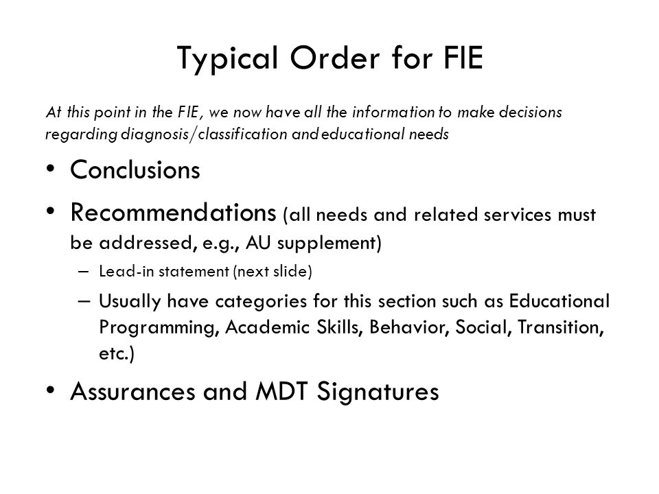 Typical Order for FIE At this point in the FIE, we now have all the information to make decisions regarding diagnosis/classification and educational needs Conclusions Recommendations (all needs and related services must be addressed, e.g., AU supplement) – Lead-in statement (next slide) – Usually have categories for this section such as Educational Programming, Academic Skills, Behavior, Social, Transition, etc.) Assurances and MDT Signatures