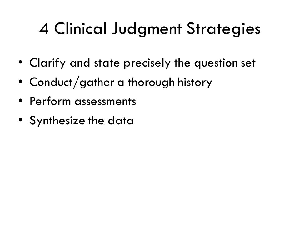 4 Clinical Judgment Strategies Clarify and state precisely the question set Conduct/gather a thorough history Perform assessments Synthesize the data