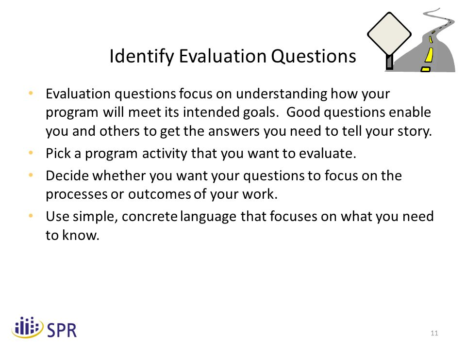 11 Identify Evaluation Questions Evaluation questions focus on understanding how your program will meet its intended goals.