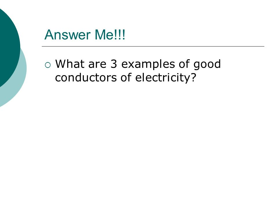 Answer Me!!!  What are 3 examples of good conductors of electricity