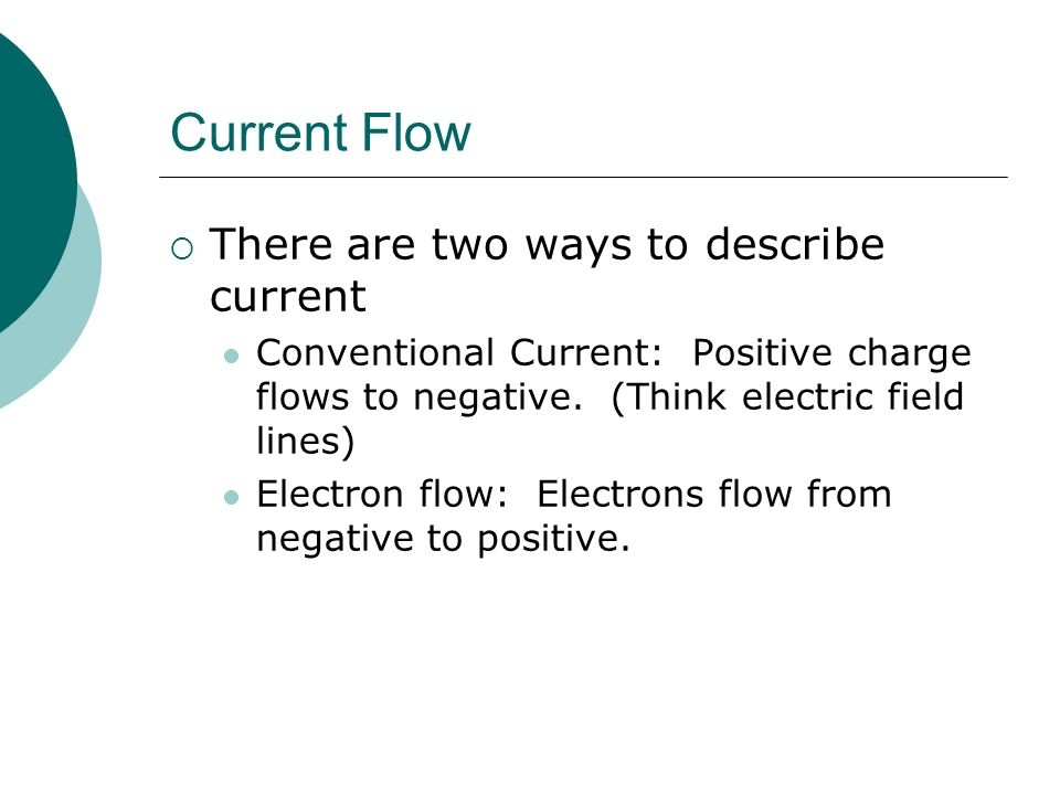 Current Flow  There are two ways to describe current Conventional Current: Positive charge flows to negative.