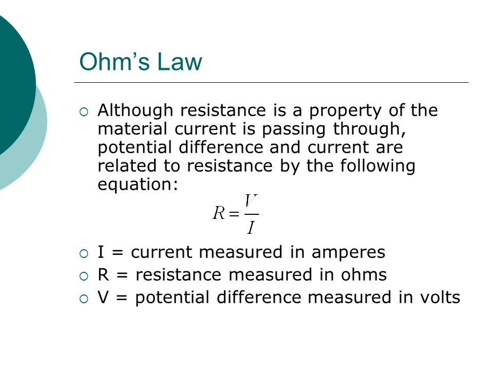 Ohm's Law  Although resistance is a property of the material current is passing through, potential difference and current are related to resistance by the following equation:  I = current measured in amperes  R = resistance measured in ohms  V = potential difference measured in volts