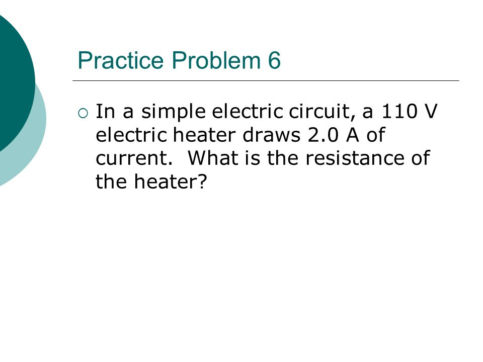 Practice Problem 6  In a simple electric circuit, a 110 V electric heater draws 2.0 A of current.