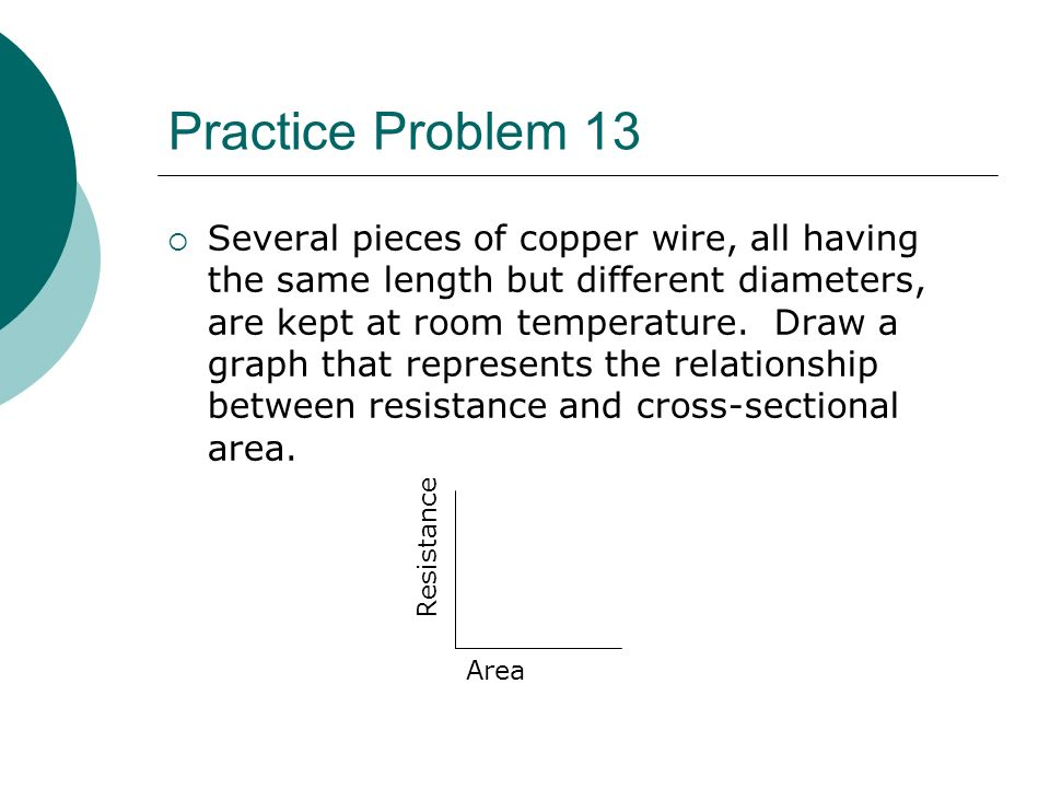 Practice Problem 13  Several pieces of copper wire, all having the same length but different diameters, are kept at room temperature.