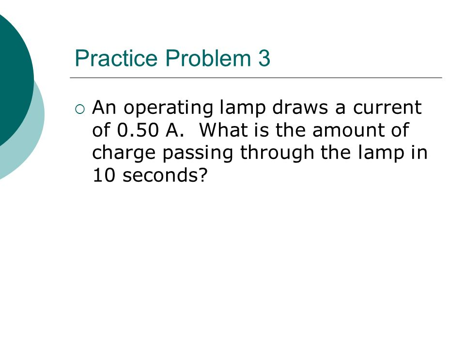Practice Problem 3  An operating lamp draws a current of 0.50 A.