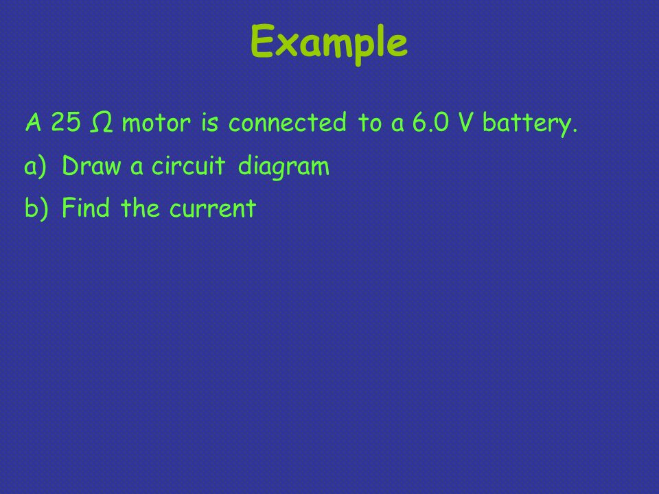 Example A 25 Ω motor is connected to a 6.0 V battery. a)Draw a circuit diagram b)Find the current