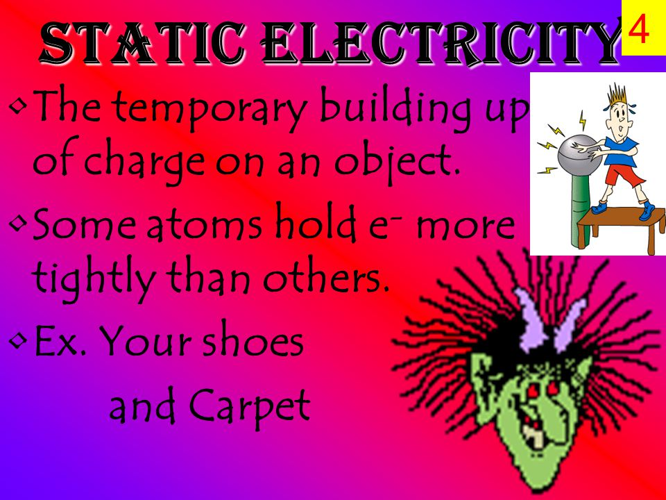 Static Electricity The temporary building up of charge on an object.