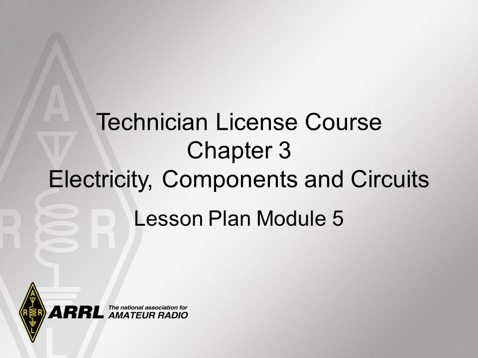 Technician License Course Chapter 3 Electricity, Components and Circuits Lesson Plan Module 5