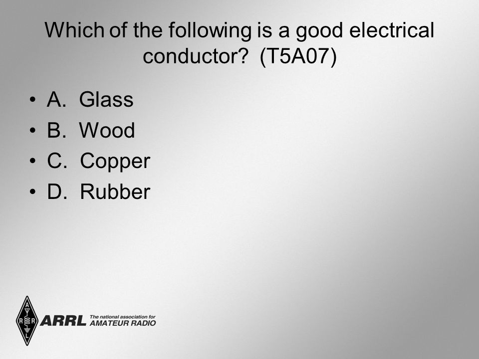 Which of the following is a good electrical conductor (T5A07) A. Glass B. Wood C. Copper D. Rubber