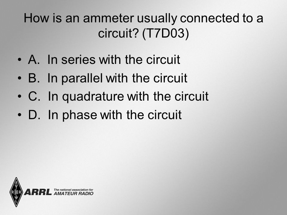 How is an ammeter usually connected to a circuit. (T7D03) A.