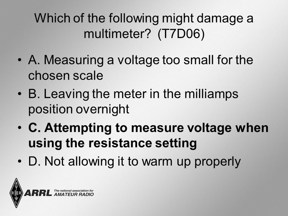 Which of the following might damage a multimeter. (T7D06) A.