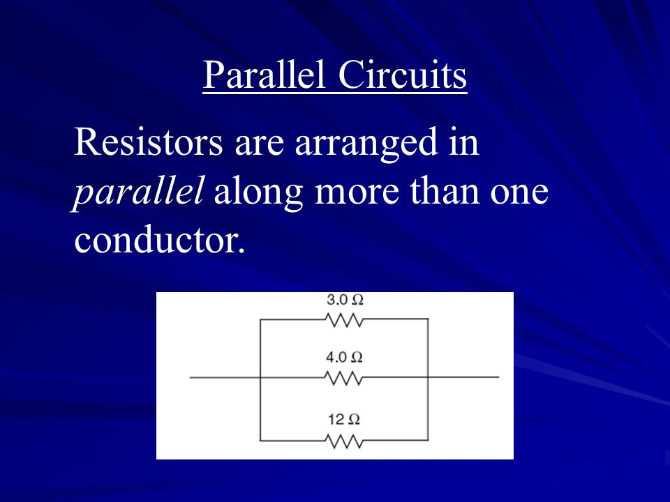 Parallel Circuits Resistors are arranged in parallel along more than one conductor.