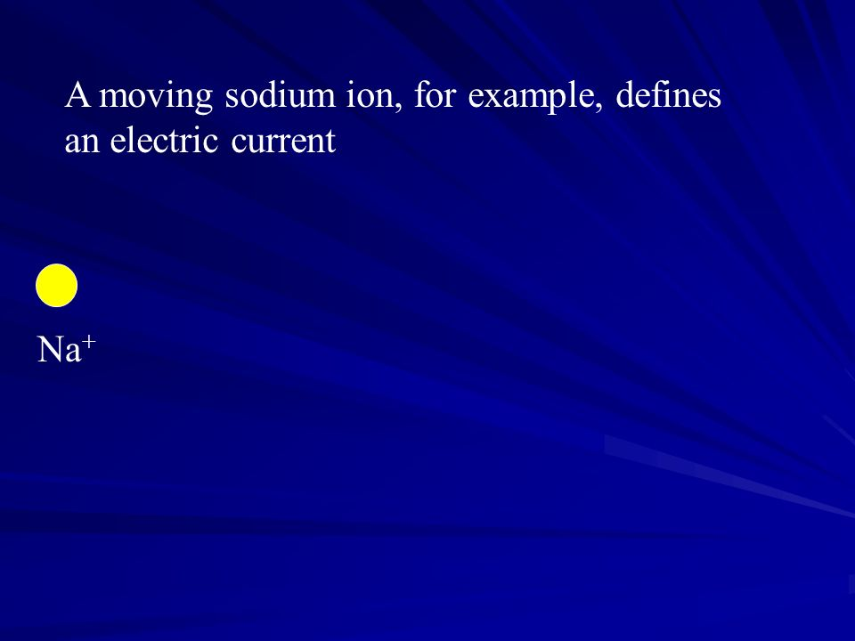 Na + A moving sodium ion, for example, defines an electric current