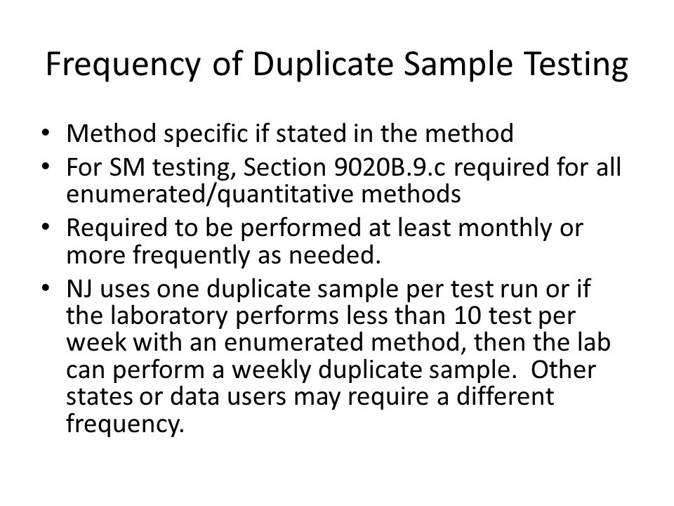 Frequency of Duplicate Sample Testing Method specific if stated in the method For SM testing, Section 9020B.9.c required for all enumerated/quantitative methods Required to be performed at least monthly or more frequently as needed.