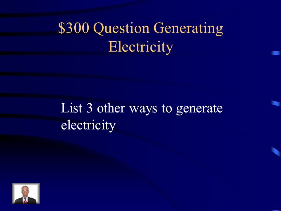 $200 Answer Generating Electricity True – used to heat water to use steam to turn turbines