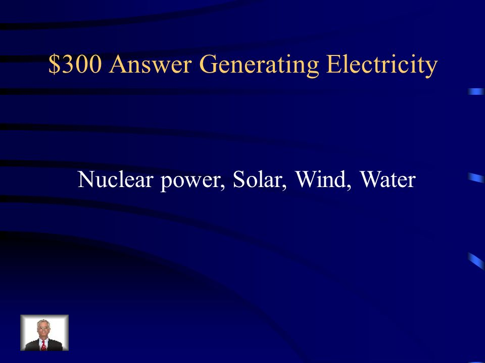$300 Question Generating Electricity List 3 other ways to generate electricity