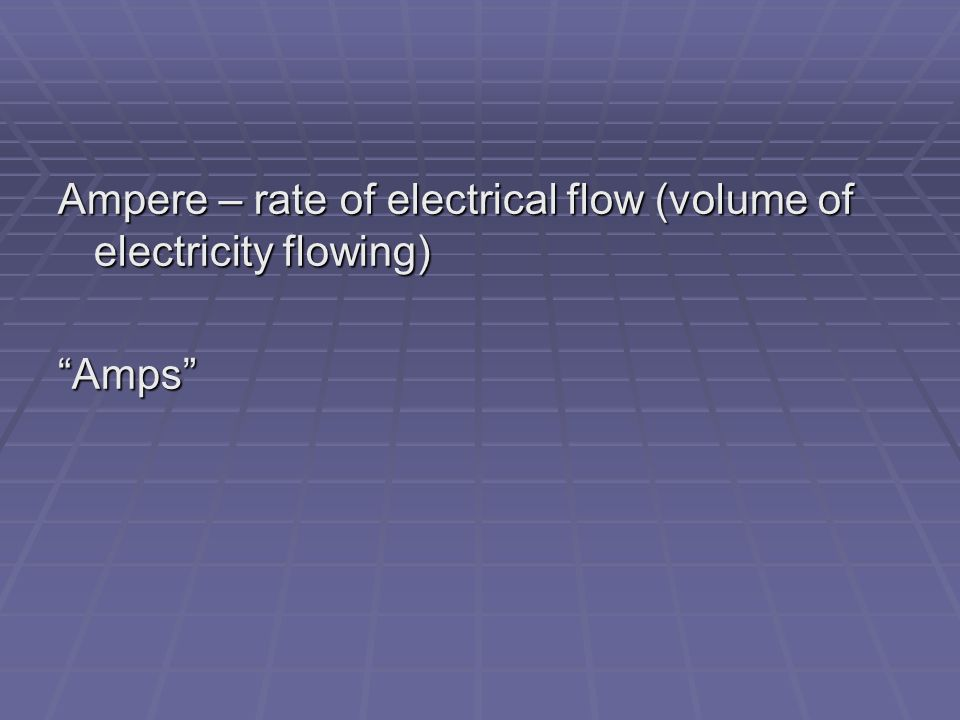 Ampere – rate of electrical flow (volume of electricity flowing) Amps