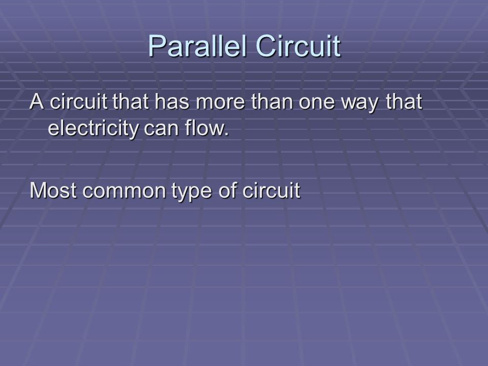 Parallel Circuit A circuit that has more than one way that electricity can flow.