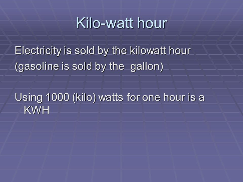 Kilo-watt hour Electricity is sold by the kilowatt hour (gasoline is sold by the gallon) Using 1000 (kilo) watts for one hour is a KWH