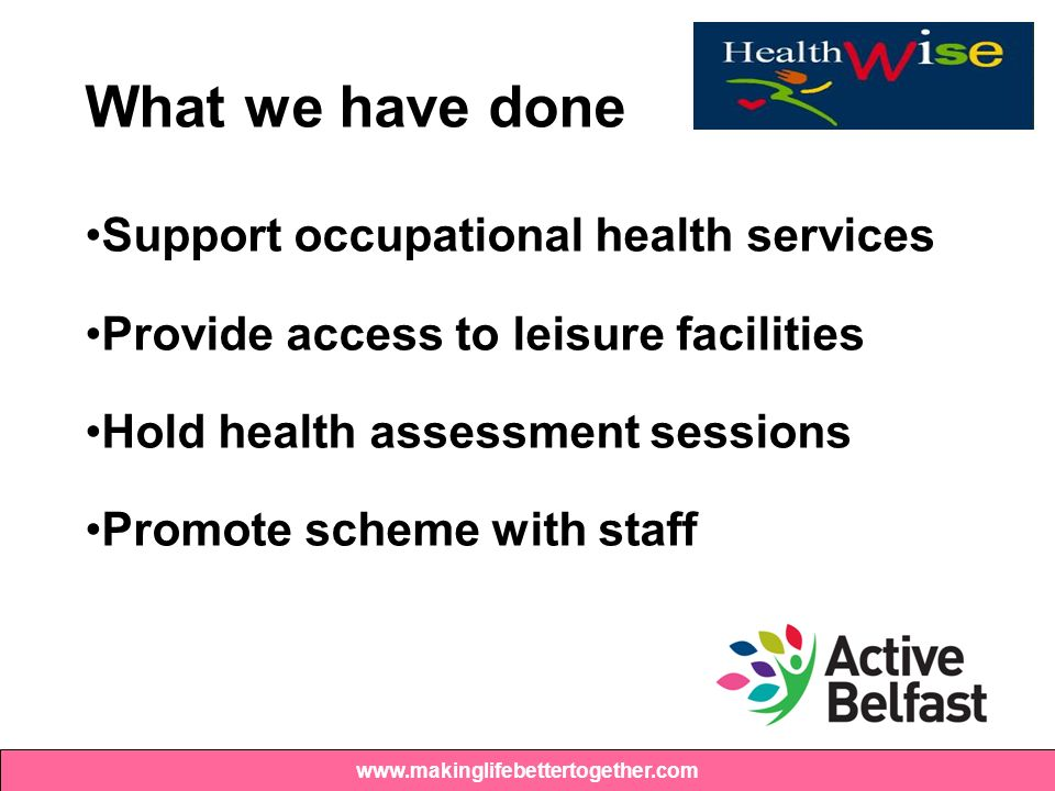 What we have done Support occupational health services Provide access to leisure facilities Hold health assessment sessions Promote scheme with staff