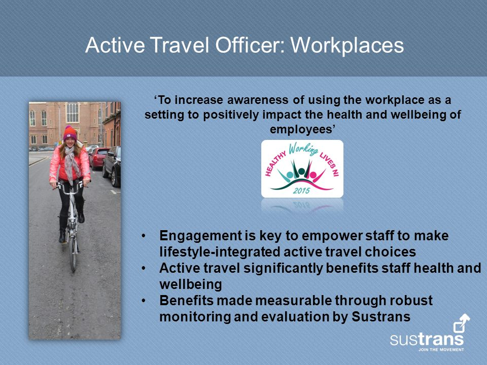 Active Travel Officer: Workplaces Engagement is key to empower staff to make lifestyle-integrated active travel choices Active travel significantly benefits staff health and wellbeing Benefits made measurable through robust monitoring and evaluation by Sustrans 'To increase awareness of using the workplace as a setting to positively impact the health and wellbeing of employees'