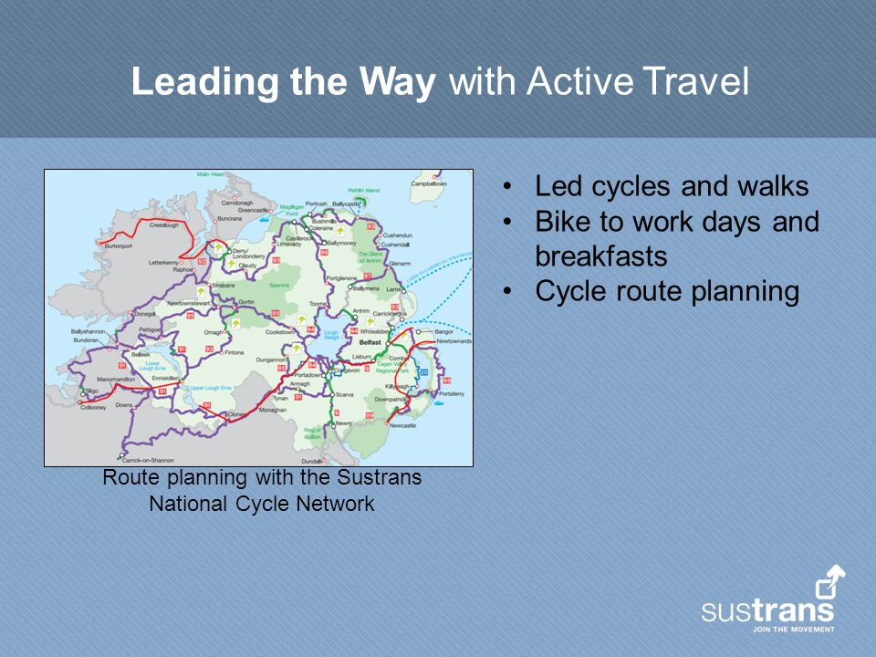 Leading the Way with Active Travel Led cycles and walks Bike to work days and breakfasts Cycle route planning Route planning with the Sustrans National Cycle Network