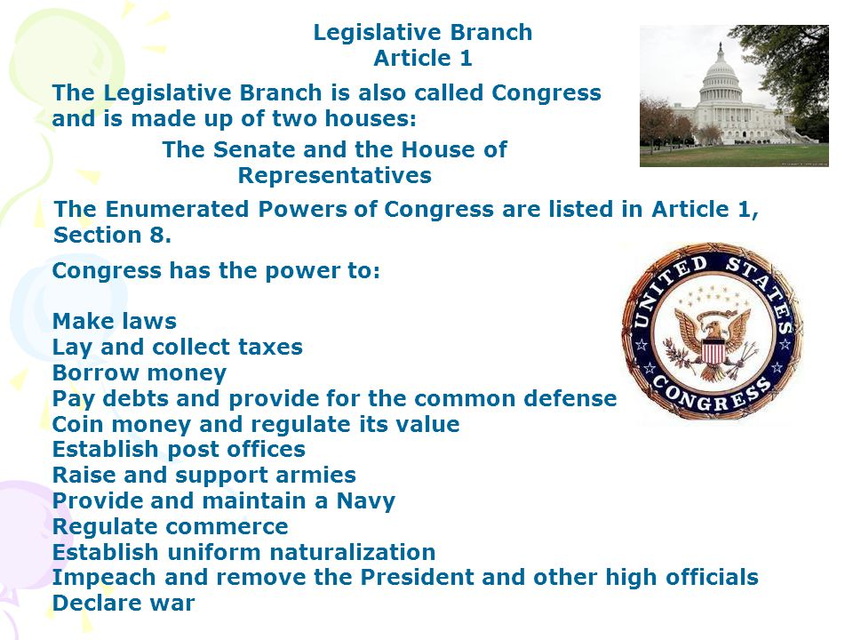 Congress has the power to: Make laws Lay and collect taxes Borrow money Pay debts and provide for the common defense Coin money and regulate its value Establish post offices Raise and support armies Provide and maintain a Navy Regulate commerce Establish uniform naturalization Impeach and remove the President and other high officials Declare war Legislative Branch Article 1 The Legislative Branch is also called Congress and is made up of two houses: The Senate and the House of Representatives The Enumerated Powers of Congress are listed in Article 1, Section 8.