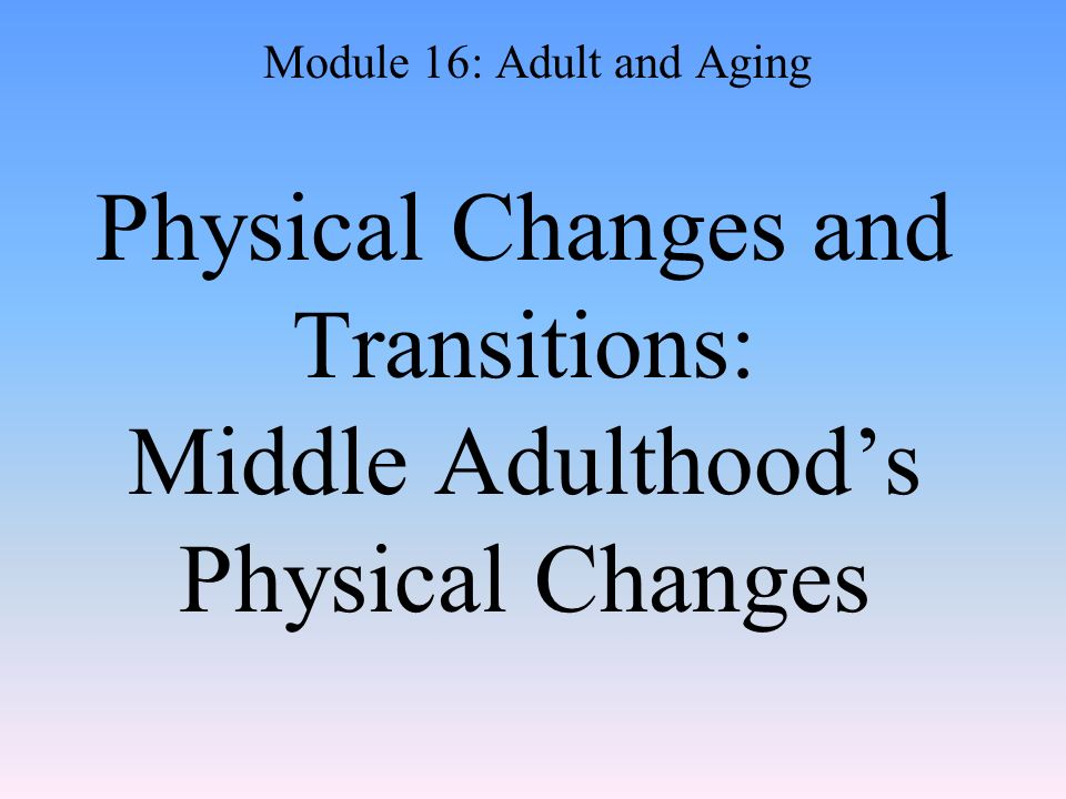 Physical Changes and Transitions: Middle Adulthood's Physical Changes Module 16: Adult and Aging