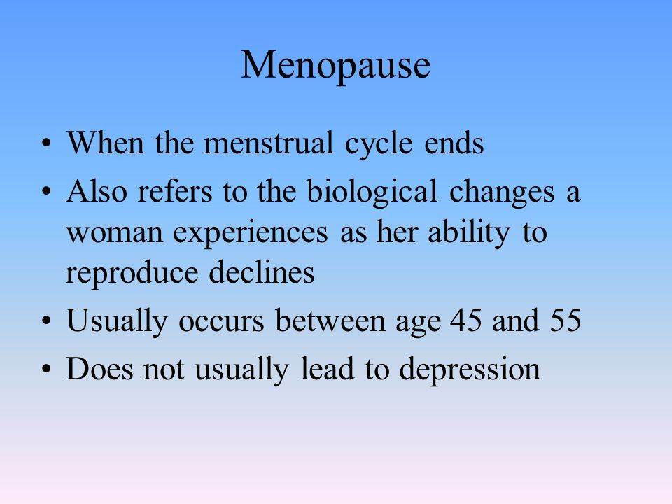 Menopause When the menstrual cycle ends Also refers to the biological changes a woman experiences as her ability to reproduce declines Usually occurs between age 45 and 55 Does not usually lead to depression
