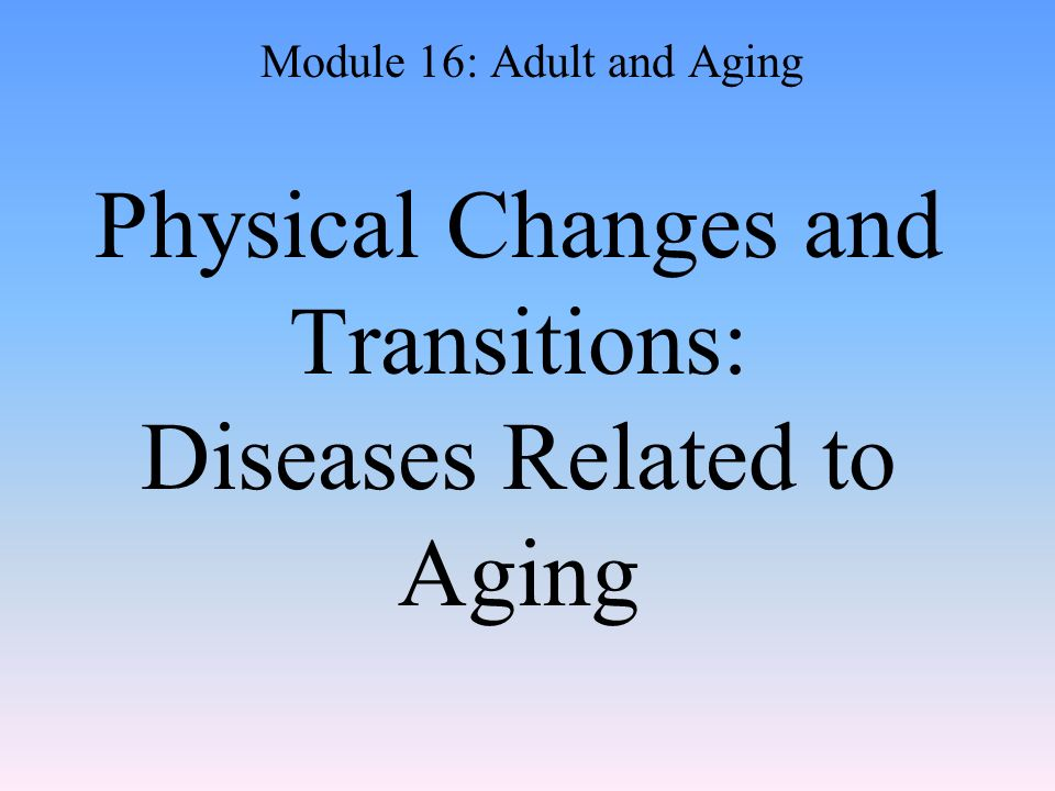 Physical Changes and Transitions: Diseases Related to Aging Module 16: Adult and Aging