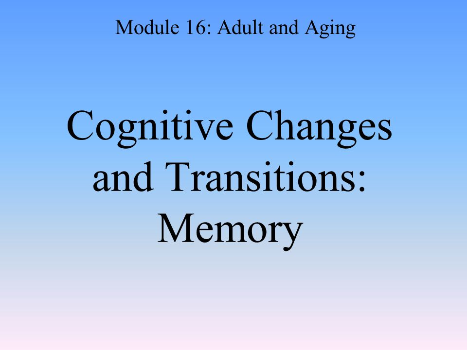 Cognitive Changes and Transitions: Memory Module 16: Adult and Aging