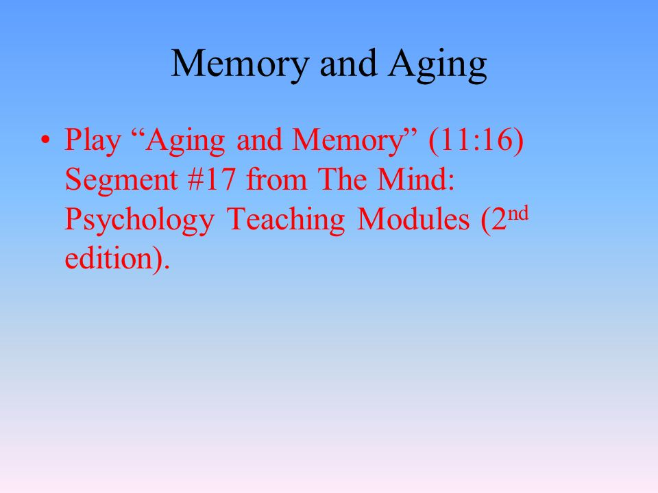 Memory and Aging Play Aging and Memory (11:16) Segment #17 from The Mind: Psychology Teaching Modules (2 nd edition).
