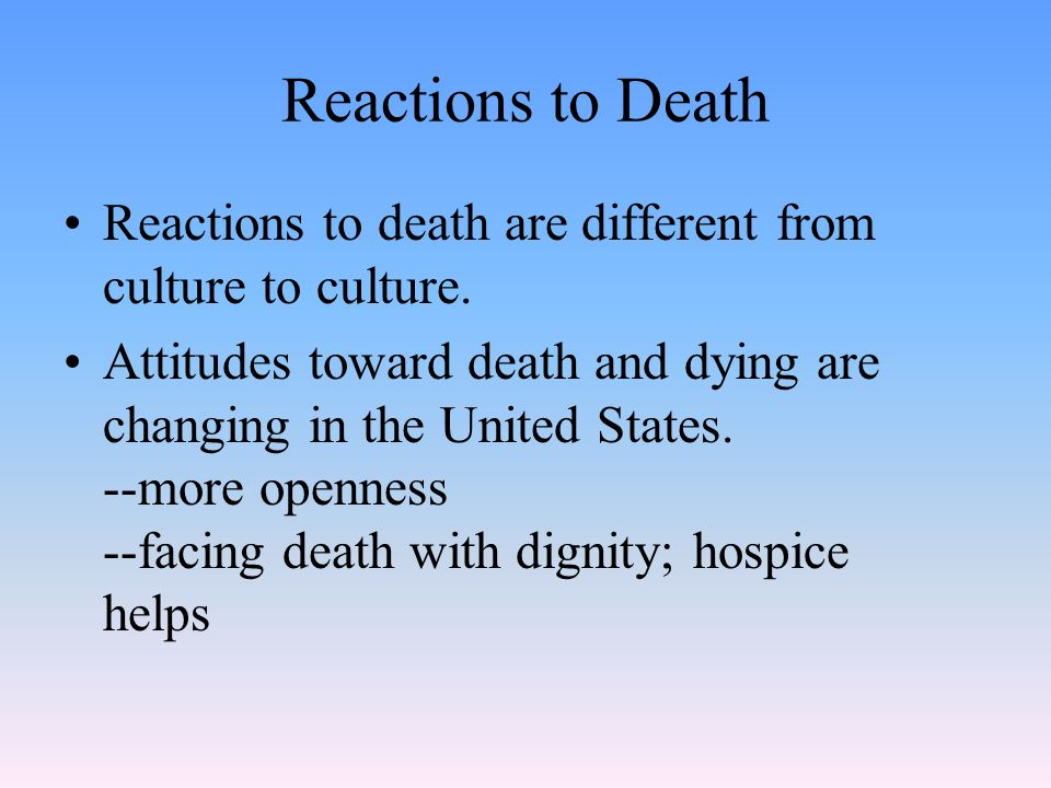 Reactions to Death Reactions to death are different from culture to culture.