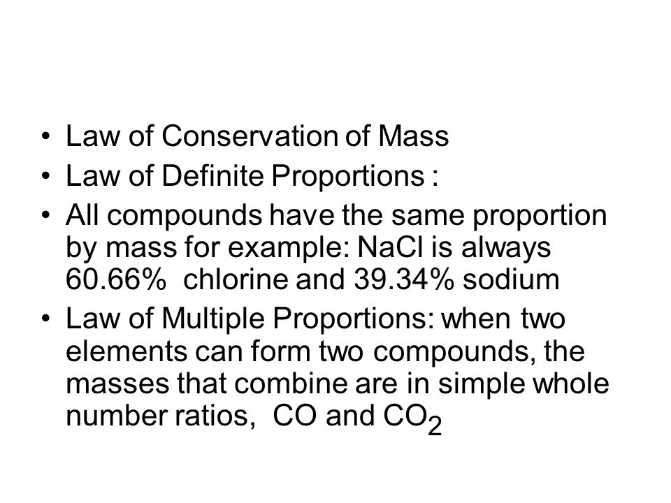 Law of Conservation of Mass Law of Definite Proportions : All compounds have the same proportion by mass for example: NaCl is always 60.66% chlorine and 39.34% sodium Law of Multiple Proportions: when two elements can form two compounds, the masses that combine are in simple whole number ratios, CO and CO 2