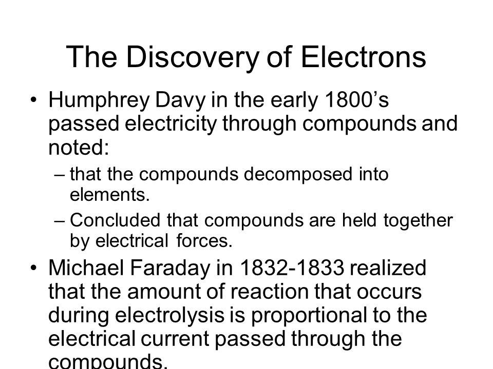 The Discovery of Electrons Humphrey Davy in the early 1800's passed electricity through compounds and noted: –that the compounds decomposed into elements.