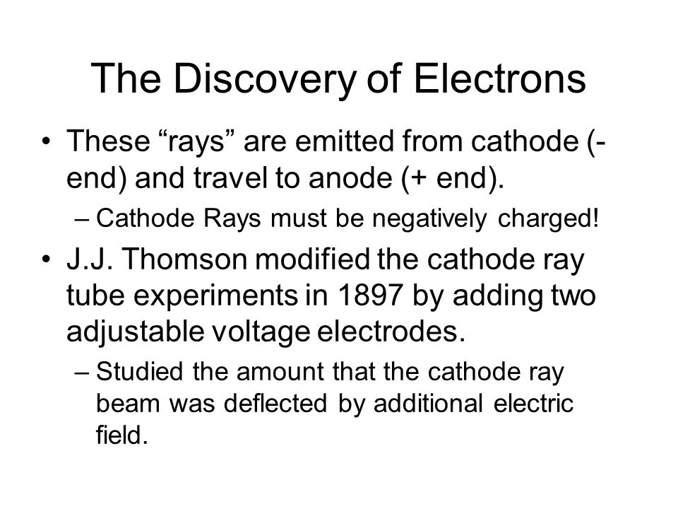 The Discovery of Electrons These rays are emitted from cathode (- end) and travel to anode (+ end).
