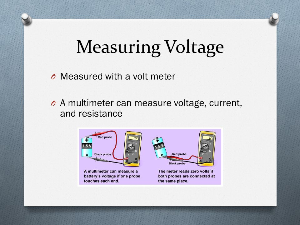 Measuring Voltage O Measured with a volt meter O A multimeter can measure voltage, current, and resistance