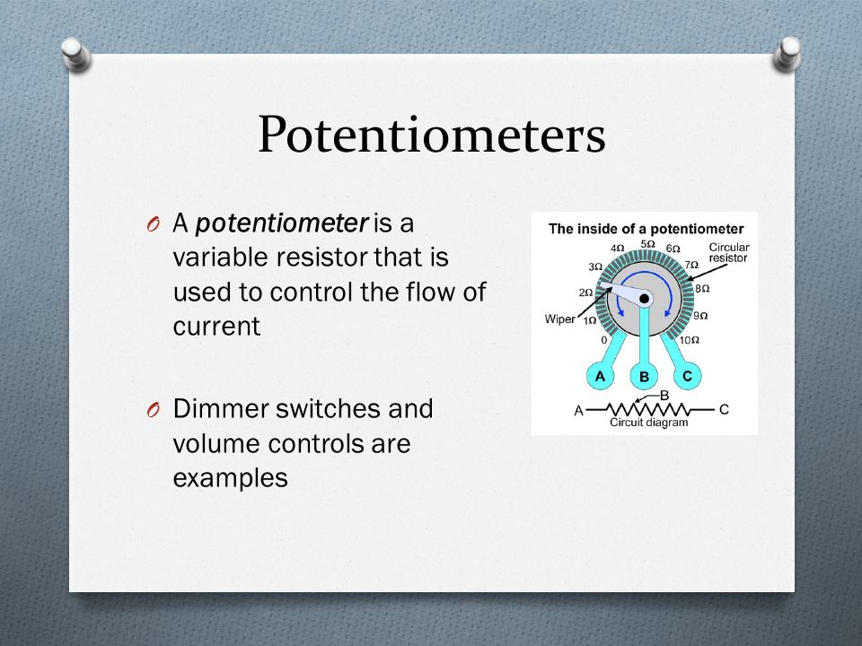 Potentiometers O A potentiometer is a variable resistor that is used to control the flow of current O Dimmer switches and volume controls are examples