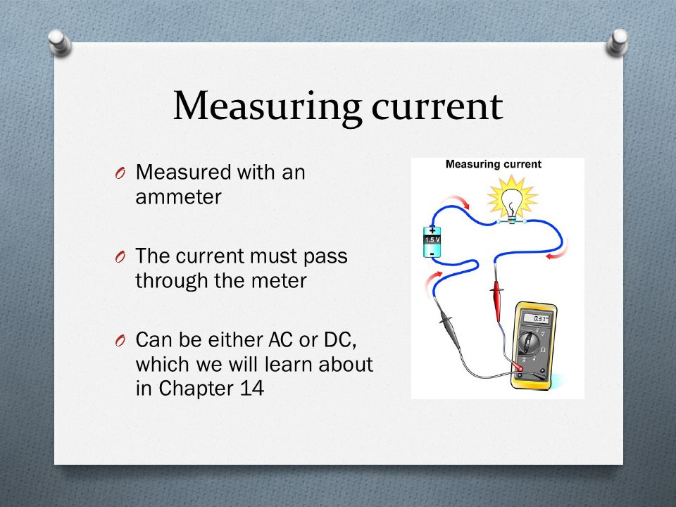 Measuring current O Measured with an ammeter O The current must pass through the meter O Can be either AC or DC, which we will learn about in Chapter 14