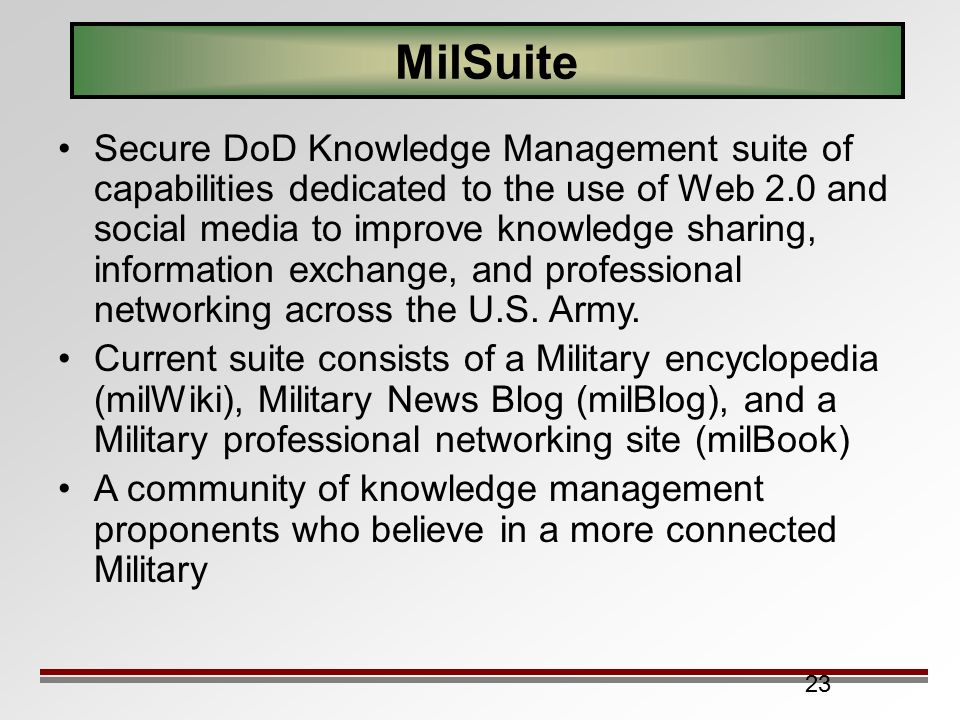 23 MilSuite Secure DoD Knowledge Management suite of capabilities dedicated to the use of Web 2.0 and social media to improve knowledge sharing, information exchange, and professional networking across the U.S.
