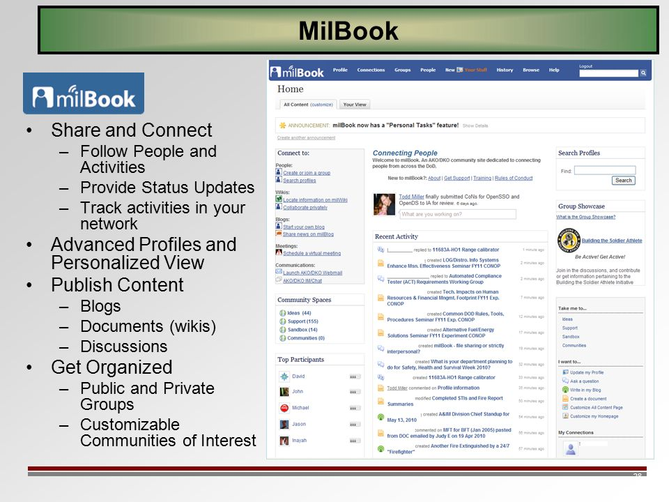 28 MilBook Share and Connect –Follow People and Activities –Provide Status Updates –Track activities in your network Advanced Profiles and Personalized View Publish Content –Blogs –Documents (wikis) –Discussions Get Organized –Public and Private Groups –Customizable Communities of Interest