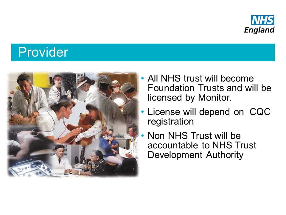 Provider All NHS trust will become Foundation Trusts and will be licensed by Monitor.