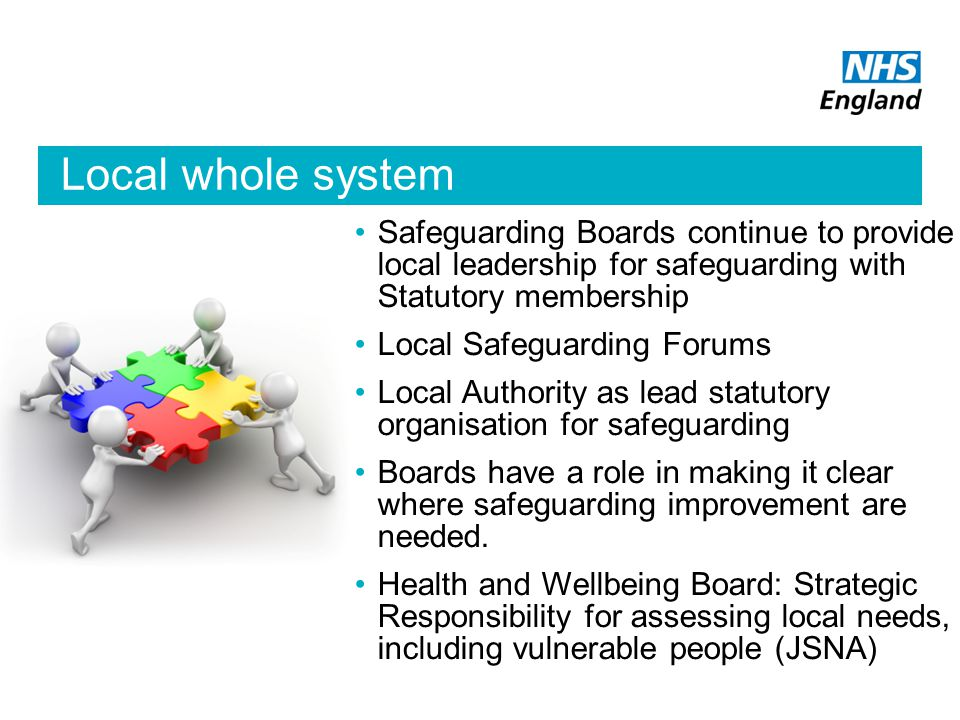 Local whole system Safeguarding Boards continue to provide local leadership for safeguarding with Statutory membership Local Safeguarding Forums Local Authority as lead statutory organisation for safeguarding Boards have a role in making it clear where safeguarding improvement are needed.