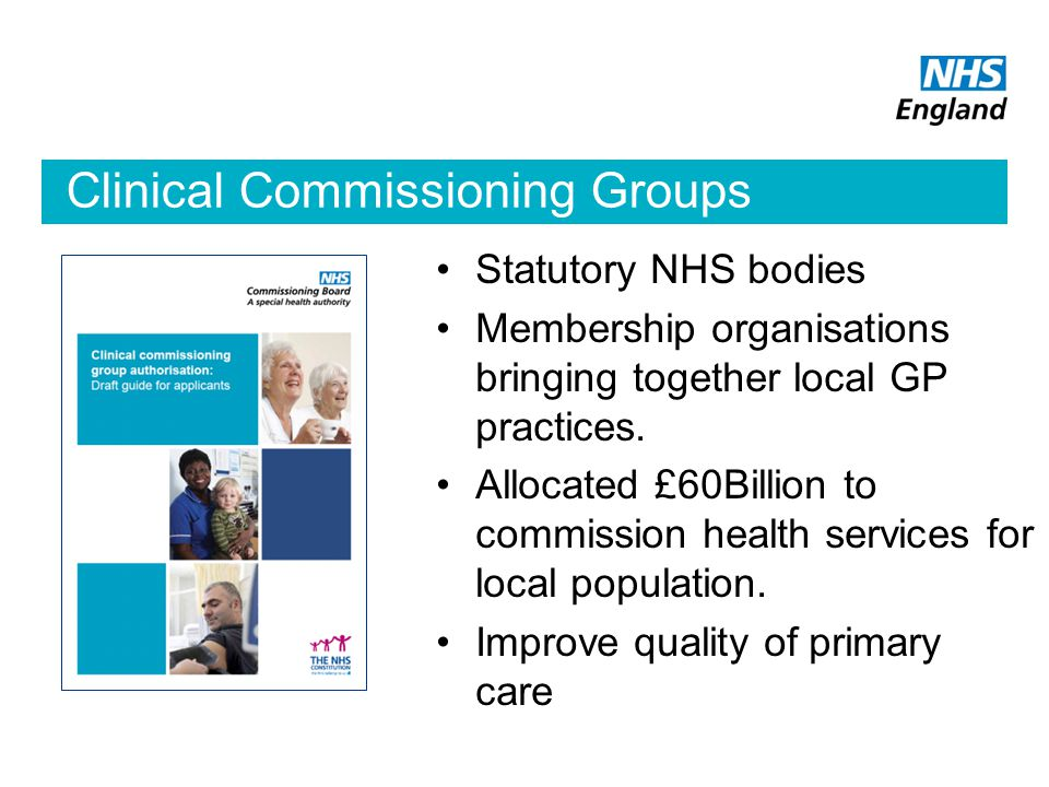 Clinical Commissioning Groups Statutory NHS bodies Membership organisations bringing together local GP practices.