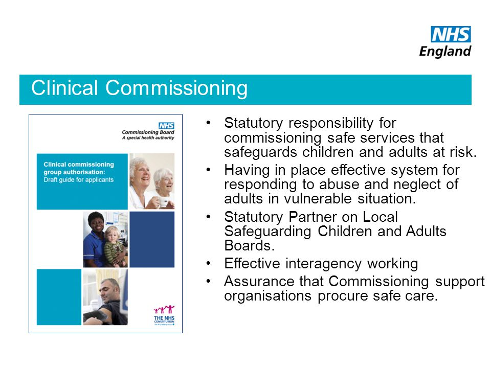 Clinical Commissioning Authorisation Statutory responsibility for commissioning safe services that safeguards children and adults at risk.
